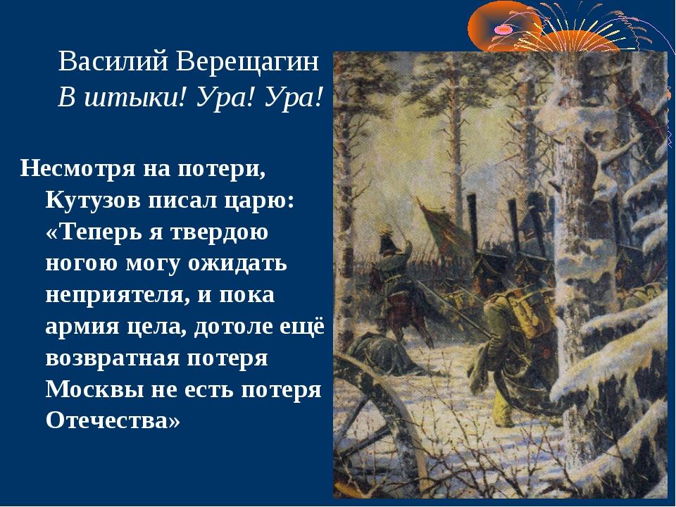 Василий Верещагин В штыки! Ура! Ура! Несмотря на потери, Кутузов писал царю:...