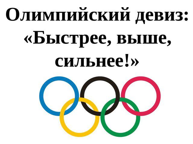 Олимпийский девиз: «Быстрее, выше, сильнее!»