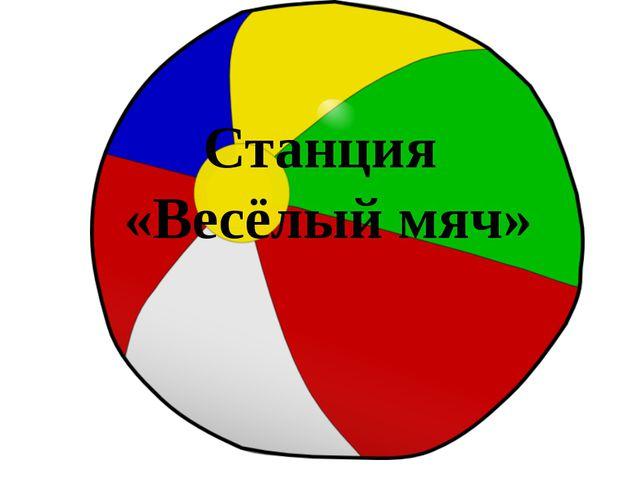 Станция «Весёлый мяч»
