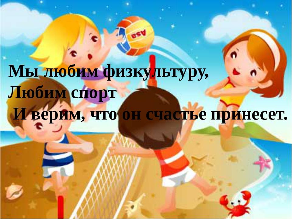 Мы любим физкультуру, Любим спорт И верим, что он счастье принесет.