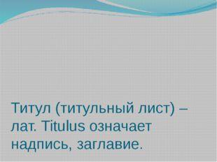 Титул (титульный лист) – лат. Titulus означает надпись, заглавие.