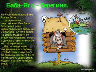 Баба–Яга – берегиня. На Руси изначально Баба Яга не была отрицательным персон