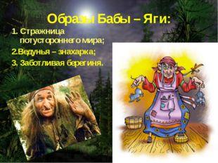 Образы Бабы – Яги: 1. Стражница потустороннего мира; 2.Ведунья – знахарка; 3.