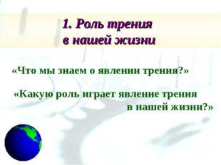 1. Роль трения в нашей жизни «Что мы знаем о явлении трения?» «Какую роль игр