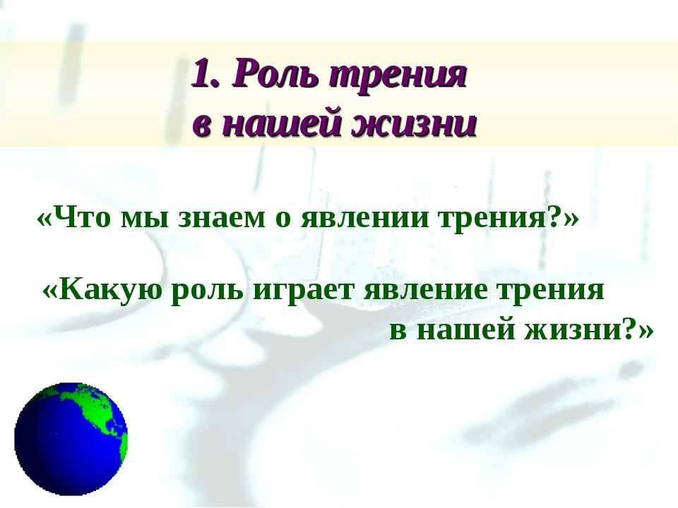 1. Роль трения в нашей жизни «Что мы знаем о явлении трения?» «Какую роль игр...