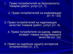 Право потребителей на безопасность товаров (работ, услуг (ст. 7). 2. Право по