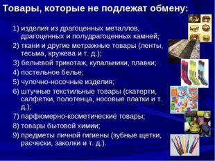 Товары, которые не подлежат обмену: 1) изделия из драгоценных металлов, драго