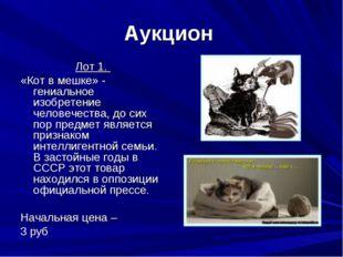 Аукцион Лот 1. «Кот в мешке» - гениальное изобретение человечества, до сих по