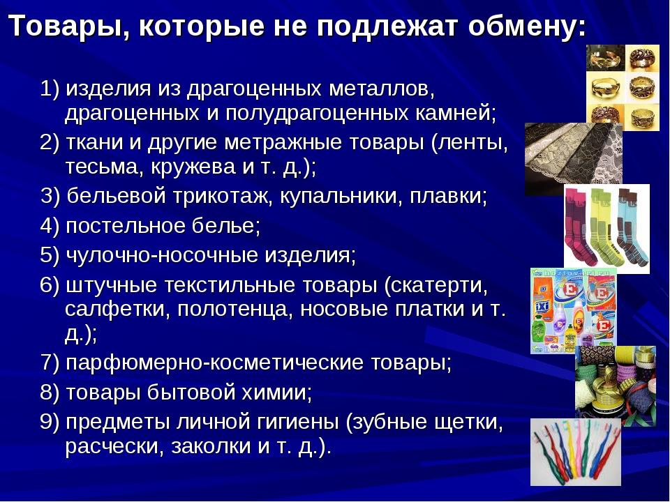 Товары, которые не подлежат обмену: 1) изделия из драгоценных металлов, драго...