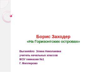 Борис Заходер «На Горизонтских островах» Выганяйло Элина Николаевна учитель н
