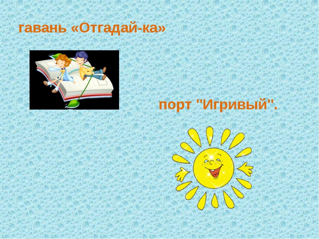 """гавань «Отгадай-ка» порт """"Игривый""""."""