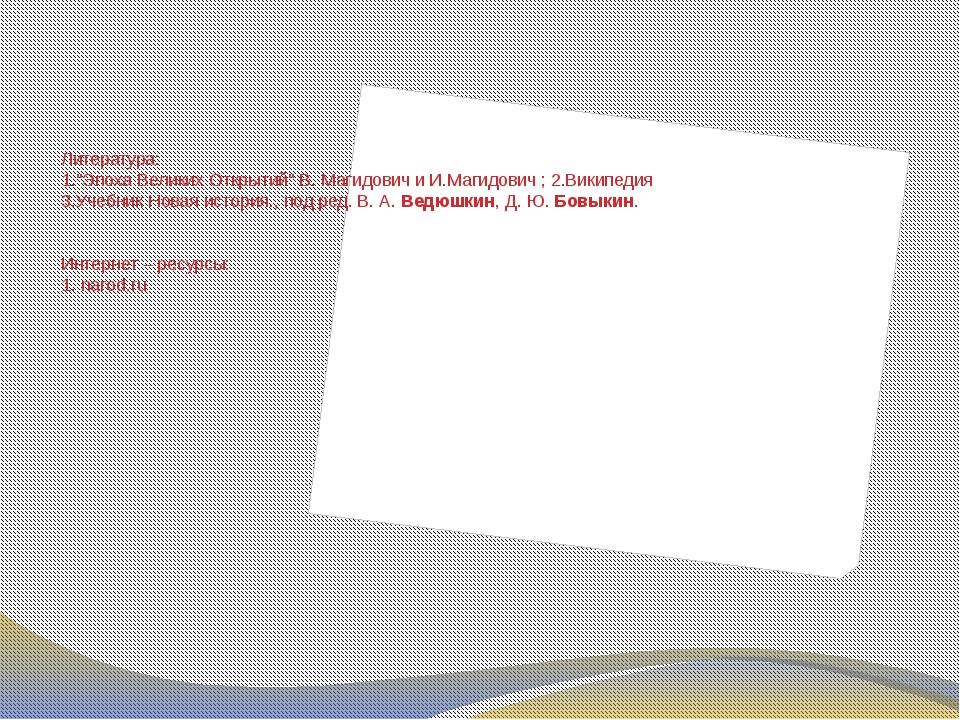 """Литература: 1.""""Эпоха Великих Открытий"""" В. Магидович и И.Магидович ; 2.Википе..."""