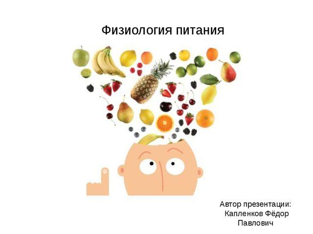 Физиология питания Автор презентации: Капленков Фёдор Павлович