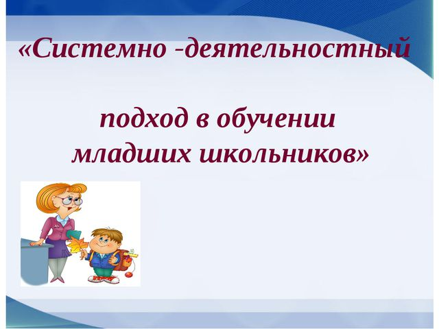«Системно -деятельностный подход в обучении младших школьников»
