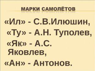«Ил» - С.В.Илюшин, «Ту» - А.Н. Туполев, «Як» - А.С. Яковлев, «Ан» - Антонов.