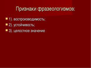 Признаки фразеологизмов: 1). воспроизводимость; 2). устойчивость; 3). целостн