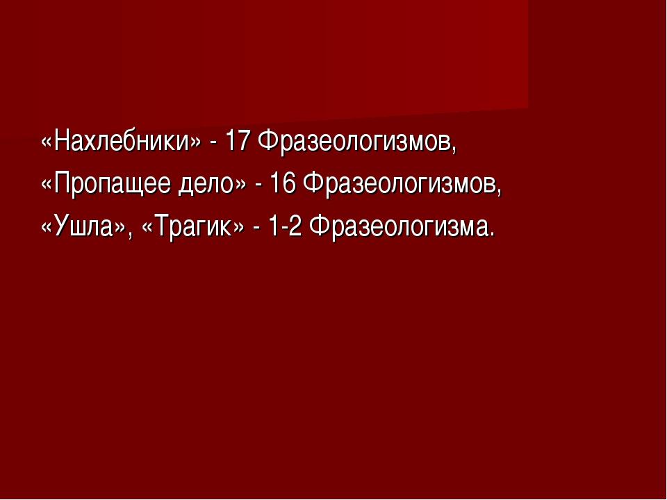 «Нахлебники» - 17 Фразеологизмов, «Пропащее дело» - 16 Фразеологизмов, «Ушла»...