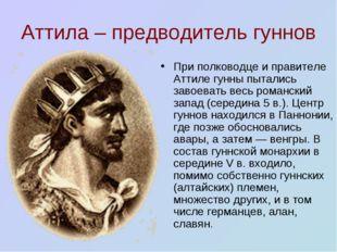 Аттила – предводитель гуннов При полководце и правителе Аттиле гунны пытались