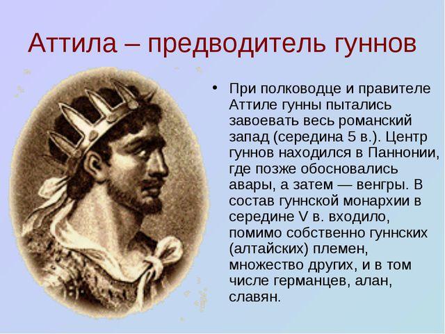 Аттила – предводитель гуннов При полководце и правителе Аттиле гунны пытались...