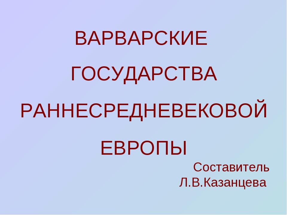 ВАРВАРСКИЕ ГОСУДАРСТВА РАННЕСРЕДНЕВЕКОВОЙ ЕВРОПЫ Составитель Л.В.Казанцева