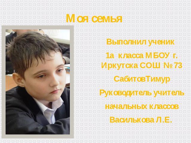 Моя семья Выполнил ученик 1а класса МБОУ г. Иркутска СОШ № 73 СабитовТимур Ру...