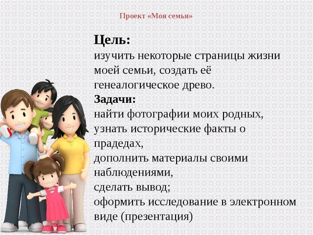 Проект «Моя семья» Цель: изучить некоторые страницы жизни моей семьи, создат...
