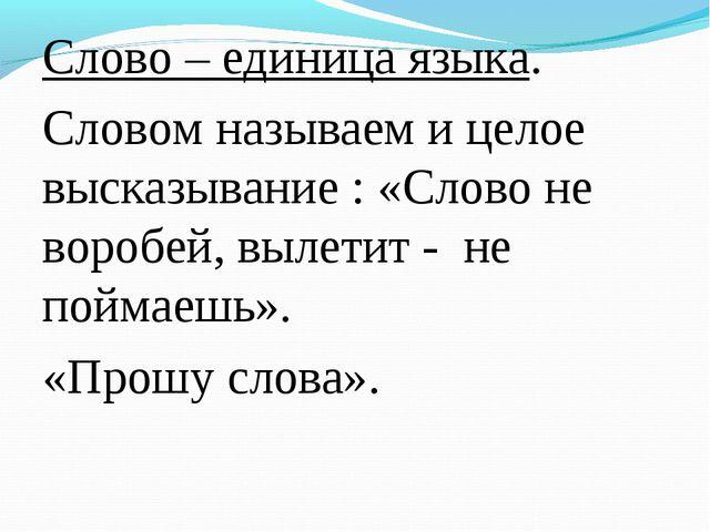 Слово – единица языка. Словом называем и целое высказывание : «Слово не вороб...