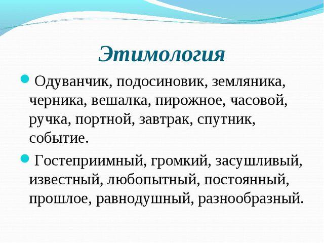 Этимология Одуванчик, подосиновик, земляника, черника, вешалка, пирожное, час...