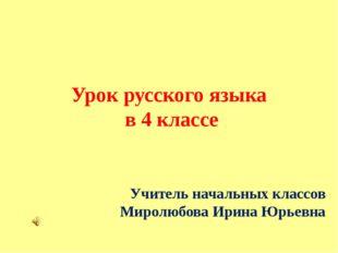 Урок русского языка в 4 классе Учитель начальных классов Миролюбова Ирина Юрь