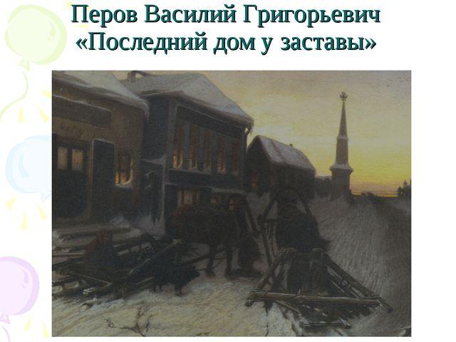 Перов Василий Григорьевич «Последний дом у заставы»