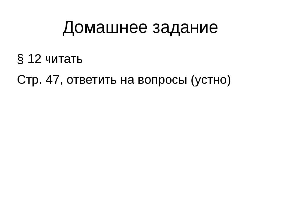 Домашнее задание § 12 читать Стр. 47, ответить на вопросы (устно)