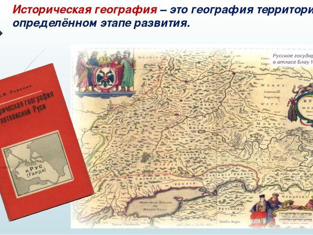 Историческая география – это география территорий на определённом этапе разви...