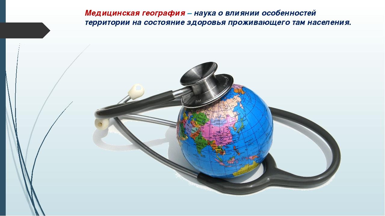 Медицинская география – наука о влиянии особенностей территории на состояние...