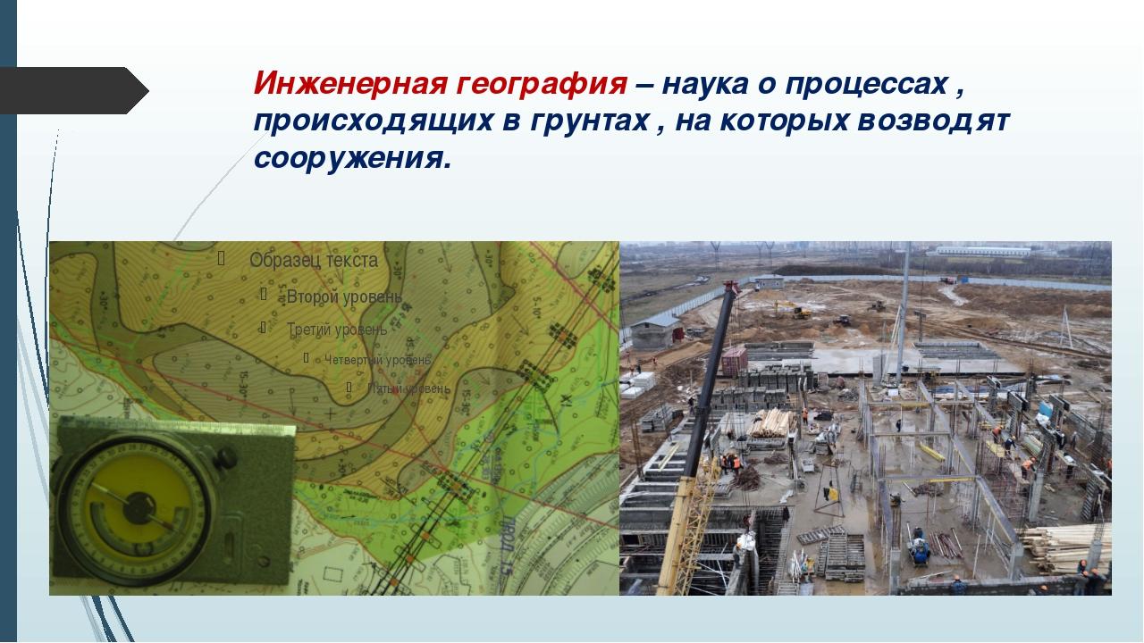 Инженерная география – наука о процессах , происходящих в грунтах , на которы...
