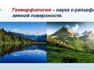 Геоморфология – наука о рельефе земной поверхности.