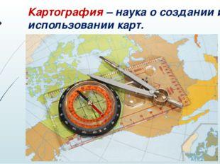 Картография – наука о создании и использовании карт.
