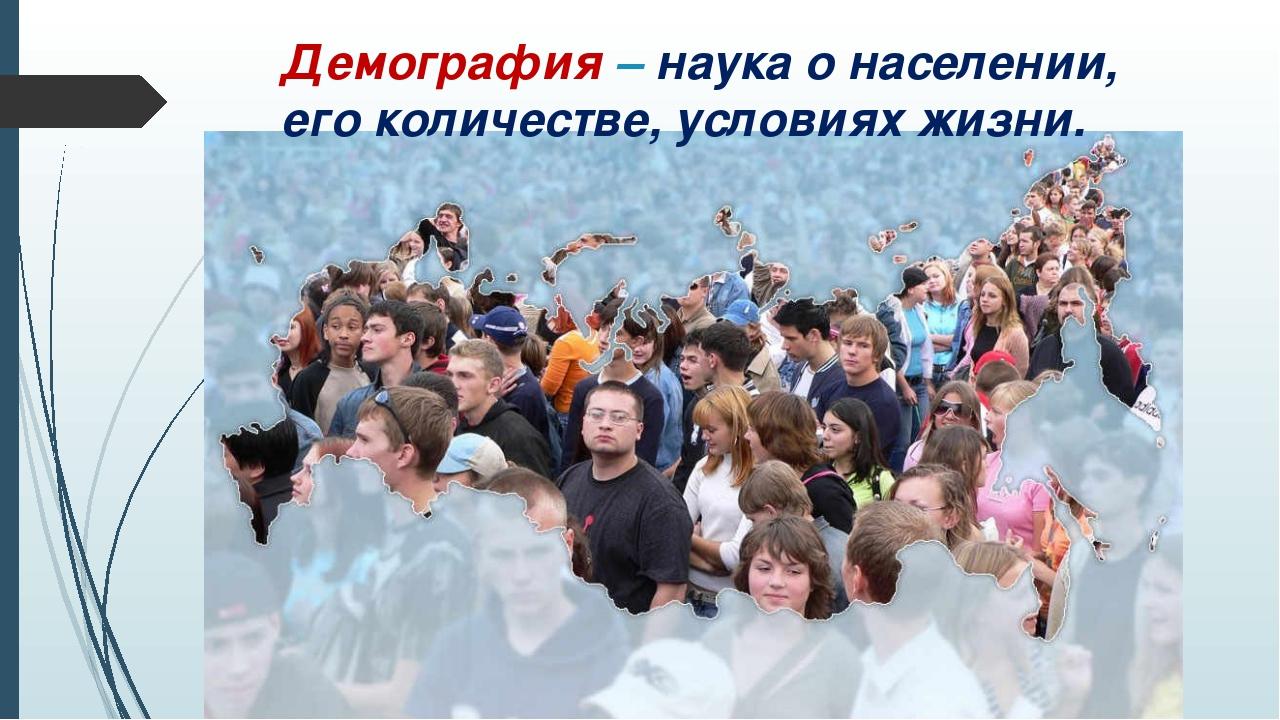 Демография – наука о населении, его количестве, условиях жизни.