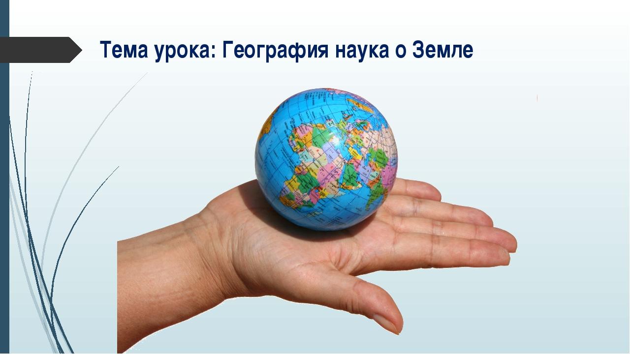 Тема урока: География наука о Земле