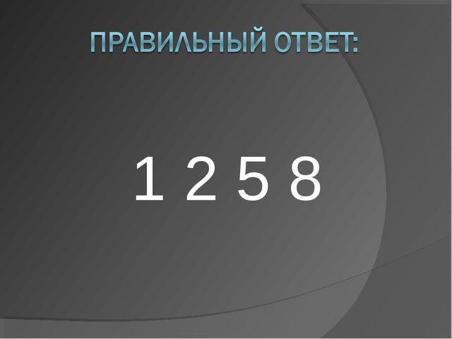 1 2 5 8