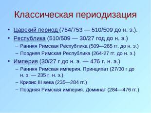 Классическая периодизация Царский период (754/753— 510/509 до н. э.). Респуб
