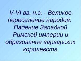 V-VI вв. н.э. - Великое переселение народов. Падение Западной Римской империи