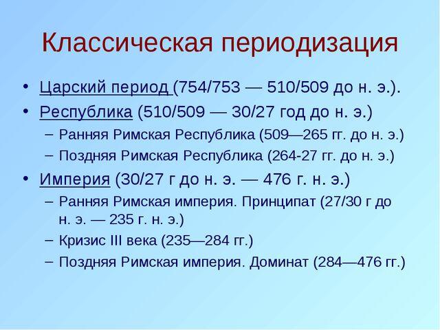 Классическая периодизация Царский период (754/753— 510/509 до н. э.). Респуб...