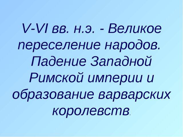 V-VI вв. н.э. - Великое переселение народов. Падение Западной Римской империи...