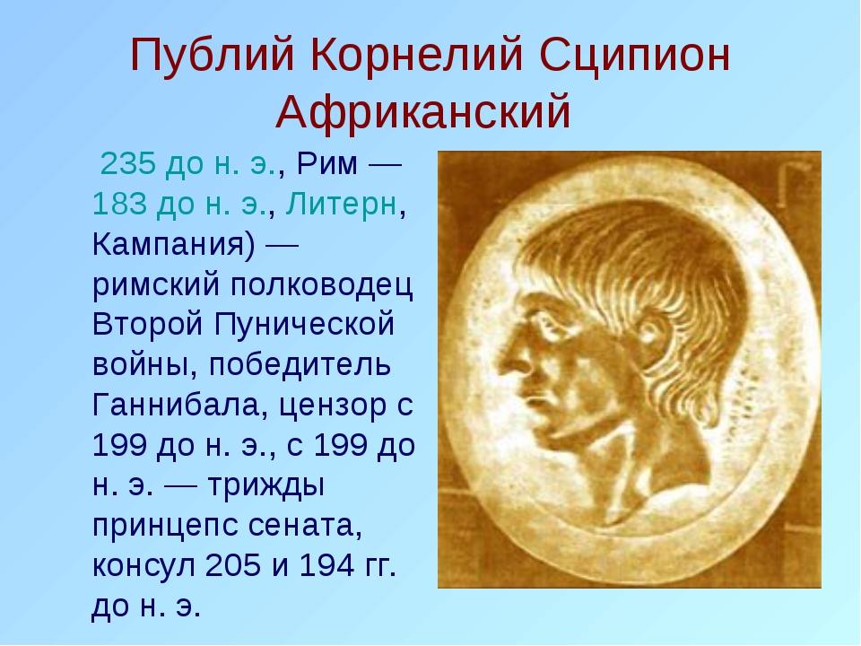Публий Корнелий Сципион Африканский 235 до н. э., Рим — 183 до н. э., Литер...