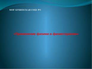 «Применение физики в физиотерапии» МОУ КУБИНСКАЯ СОШ №1