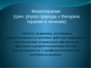 Физиотерапия (греч. physis природа + therapeia терапия и лечение) область мед