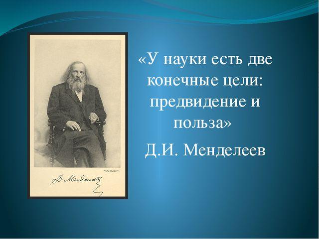 «У науки есть две конечные цели: предвидение и польза» Д.И. Менделеев