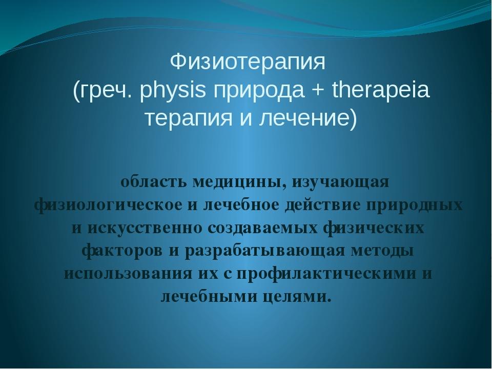 Физиотерапия (греч. physis природа + therapeia терапия и лечение) область мед...
