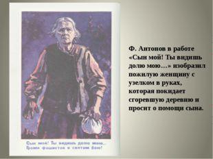 Ф. Антонов в работе «Сын мой! Ты видишь долю мою…» изобразил пожилую женщину