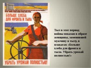Тыл в этот период войны показан в образе женщины, заменившей мужчину в тылу,
